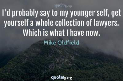 Photo Quote of I'd probably say to my younger self, get yourself a whole collection of lawyers. Which is what I have now.