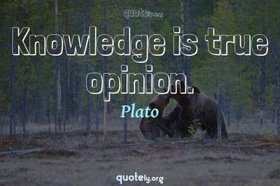 Photo Quote of Knowledge is true opinion.