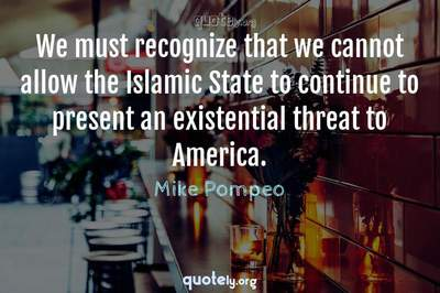 Photo Quote of We must recognize that we cannot allow the Islamic State to continue to present an existential threat to America.