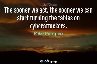 Photo Quote of The sooner we act, the sooner we can start turning the tables on cyberattackers.