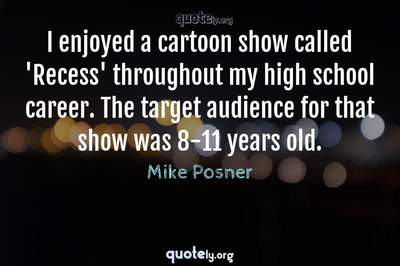 Photo Quote of I enjoyed a cartoon show called 'Recess' throughout my high school career. The target audience for that show was 8-11 years old.