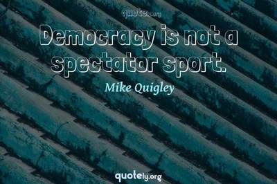 Photo Quote of Democracy is not a spectator sport.