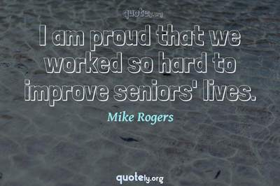 Photo Quote of I am proud that we worked so hard to improve seniors' lives.
