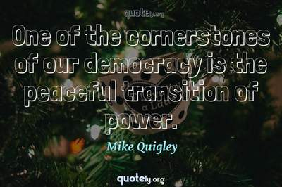 Photo Quote of One of the cornerstones of our democracy is the peaceful transition of power.