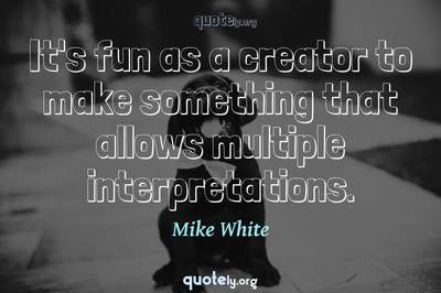 Photo Quote of It's fun as a creator to make something that allows multiple interpretations.