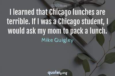 Photo Quote of I learned that Chicago lunches are terrible. If I was a Chicago student, I would ask my mom to pack a lunch.