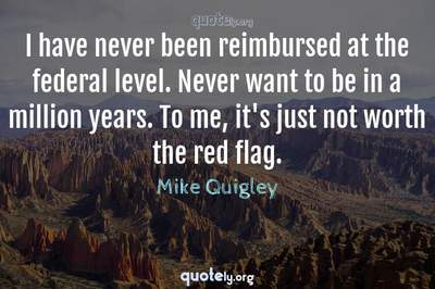 Photo Quote of I have never been reimbursed at the federal level. Never want to be in a million years. To me, it's just not worth the red flag.