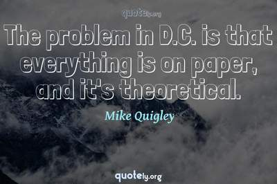 Photo Quote of The problem in D.C. is that everything is on paper, and it's theoretical.