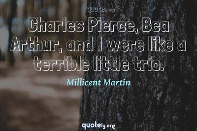 Photo Quote of Charles Pierce, Bea Arthur, and I were like a terrible little trio.