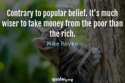 Photo Quote of Contrary to popular belief. It's much wiser to take money from the poor than the rich.