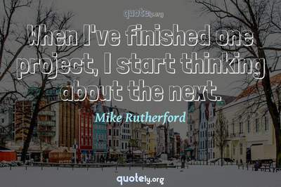 Photo Quote of When I've finished one project, I start thinking about the next.