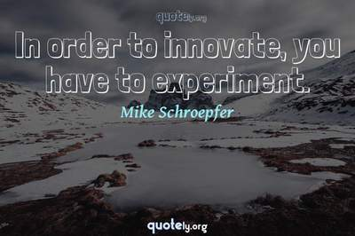 Photo Quote of In order to innovate, you have to experiment.