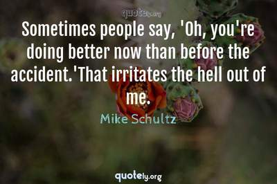 Photo Quote of Sometimes people say, 'Oh, you're doing better now than before the accident.'That irritates the hell out of me.