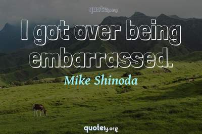 Photo Quote of I got over being embarrassed.