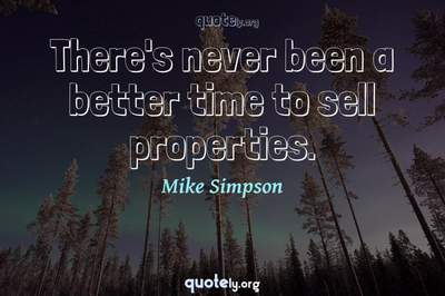Photo Quote of There's never been a better time to sell properties.