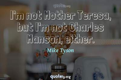 Photo Quote of I'm not Mother Teresa, but I'm not Charles Manson, either.