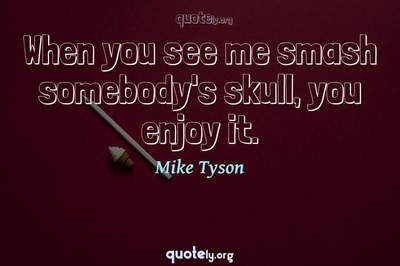 Photo Quote of When you see me smash somebody's skull, you enjoy it.