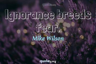 Photo Quote of Ignorance breeds fear.