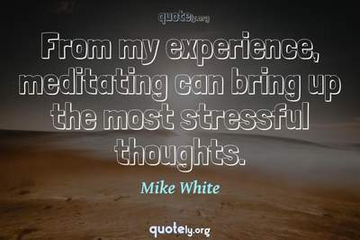 Photo Quote of From my experience, meditating can bring up the most stressful thoughts.