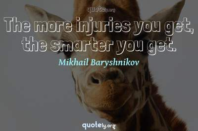 Photo Quote of The more injuries you get, the smarter you get.