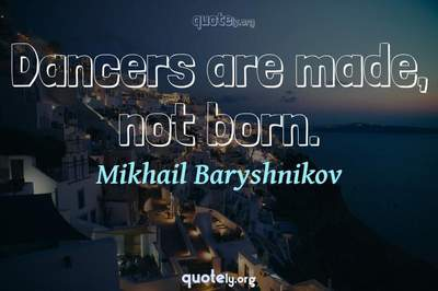 Photo Quote of Dancers are made, not born.