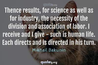 Photo Quote of Thence results, for science as well as for industry, the necessity of the division and association of labor. I receive and I give - such is human life. Each directs and is directed in his turn.