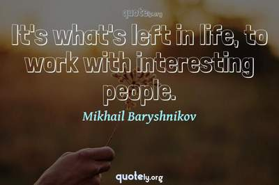 Photo Quote of It's what's left in life, to work with interesting people.