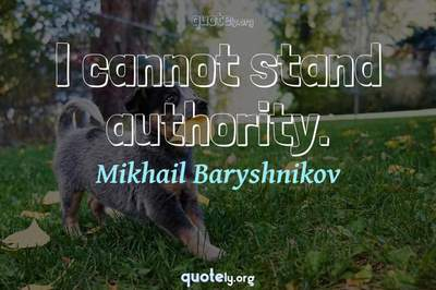 Photo Quote of I cannot stand authority.