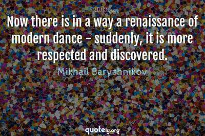 Photo Quote of Now there is in a way a renaissance of modern dance - suddenly, it is more respected and discovered.