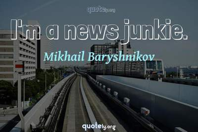 Photo Quote of I'm a news junkie.