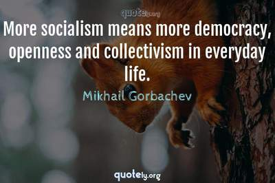 Photo Quote of More socialism means more democracy, openness and collectivism in everyday life.