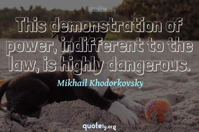 Photo Quote of This demonstration of power, indifferent to the law, is highly dangerous.