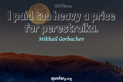 Photo Quote of I paid too heavy a price for perestroika.