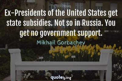 Photo Quote of Ex-Presidents of the United States get state subsidies. Not so in Russia. You get no government support.