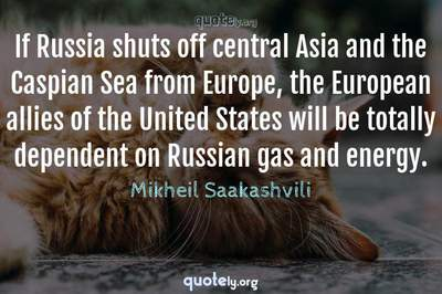 Photo Quote of If Russia shuts off central Asia and the Caspian Sea from Europe, the European allies of the United States will be totally dependent on Russian gas and energy.