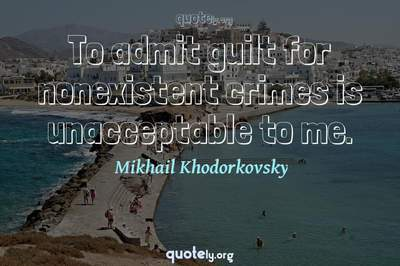 Photo Quote of To admit guilt for nonexistent crimes is unacceptable to me.