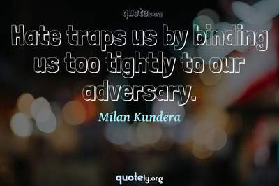 Photo Quote of Hate traps us by binding us too tightly to our adversary.