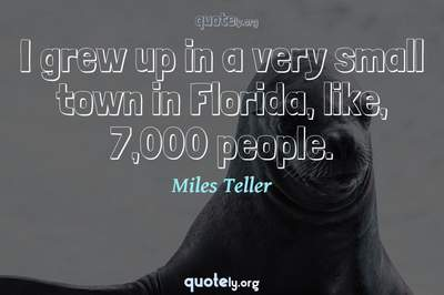 Photo Quote of I grew up in a very small town in Florida, like, 7,000 people.