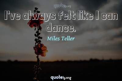Photo Quote of I've always felt like I can dance.