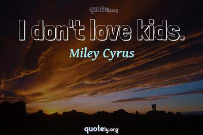 Photo Quote of I don't love kids.