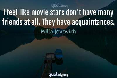 Photo Quote of I feel like movie stars don't have many friends at all. They have acquaintances.