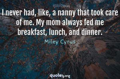 Photo Quote of I never had, like, a nanny that took care of me. My mom always fed me breakfast, lunch, and dinner.