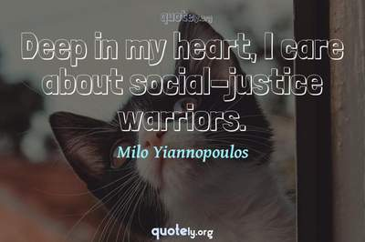 Photo Quote of Deep in my heart, I care about social-justice warriors.