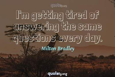 Photo Quote of I'm getting tired of answering the same questions every day.