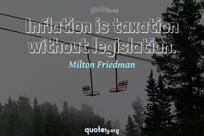 Photo Quote of Inflation is taxation without legislation.