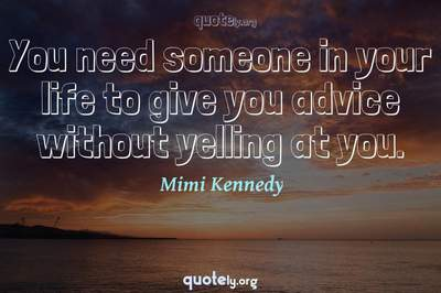 Photo Quote of You need someone in your life to give you advice without yelling at you.