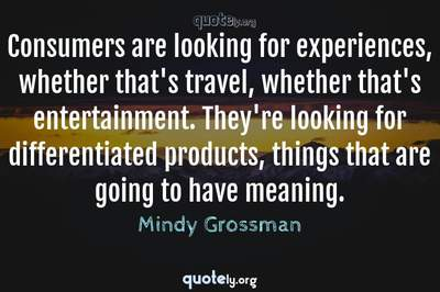 Photo Quote of Consumers are looking for experiences, whether that's travel, whether that's entertainment. They're looking for differentiated products, things that are going to have meaning.