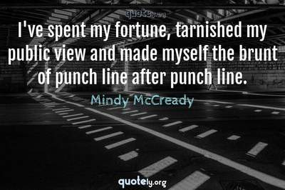 Photo Quote of I've spent my fortune, tarnished my public view and made myself the brunt of punch line after punch line.