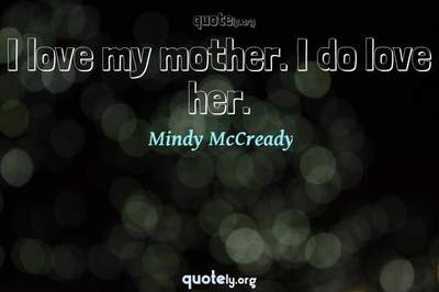 Photo Quote of I love my mother. I do love her.