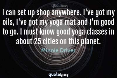 Photo Quote of I can set up shop anywhere. I've got my oils, I've got my yoga mat and I'm good to go. I must know good yoga classes in about 25 cities on this planet.